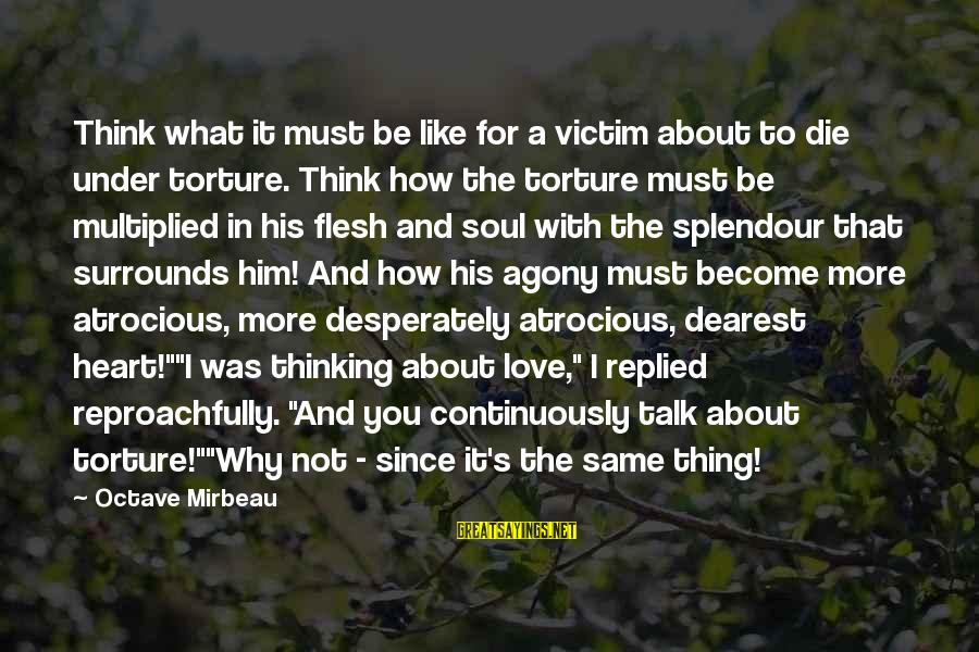 Think About His Love Sayings By Octave Mirbeau: Think what it must be like for a victim about to die under torture. Think