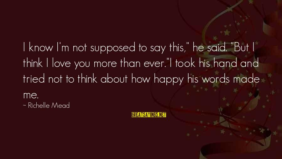 """Think About His Love Sayings By Richelle Mead: I know I'm not supposed to say this,"""" he said. """"But I think I love"""