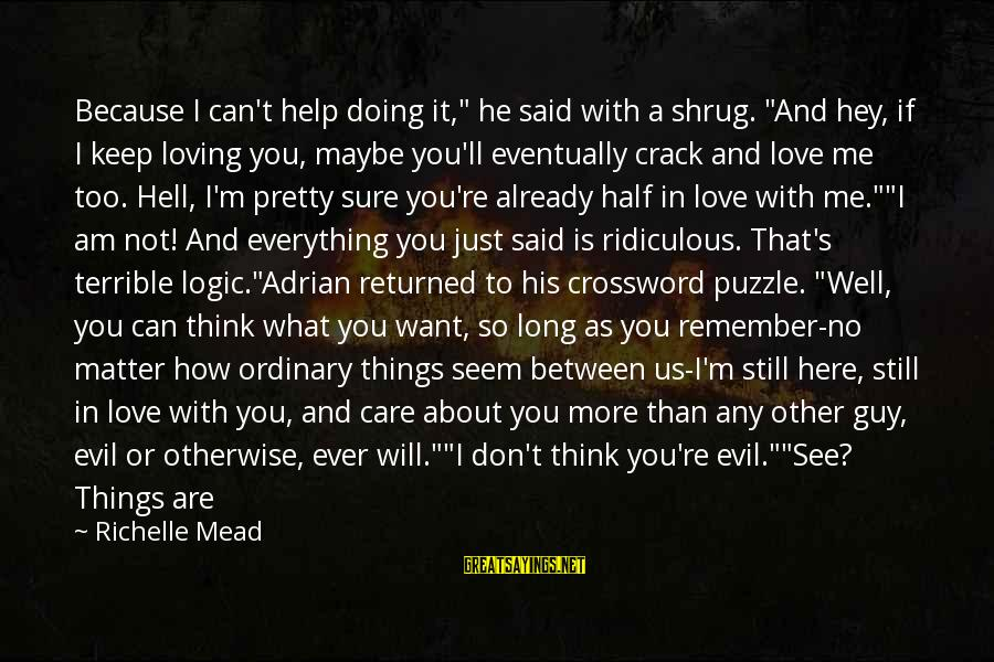 """Think About His Love Sayings By Richelle Mead: Because I can't help doing it,"""" he said with a shrug. """"And hey, if I"""
