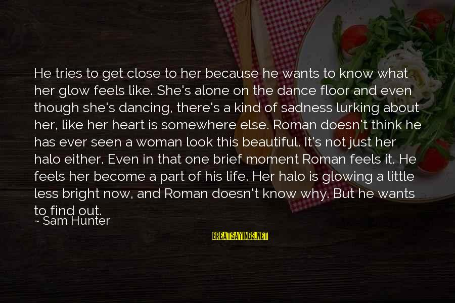 Think About His Love Sayings By Sam Hunter: He tries to get close to her because he wants to know what her glow