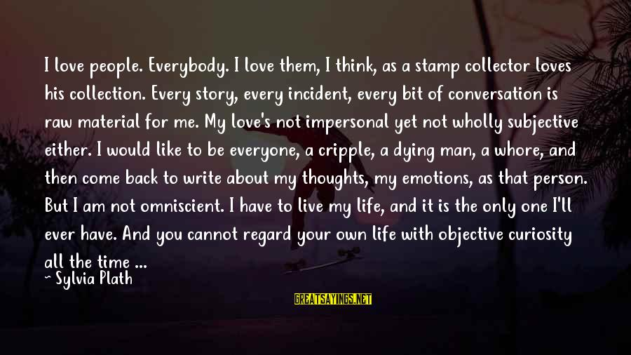 Think About His Love Sayings By Sylvia Plath: I love people. Everybody. I love them, I think, as a stamp collector loves his