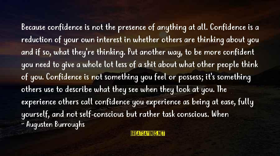 Think Less Feel More Sayings By Augusten Burroughs: Because confidence is not the presence of anything at all. Confidence is a reduction of