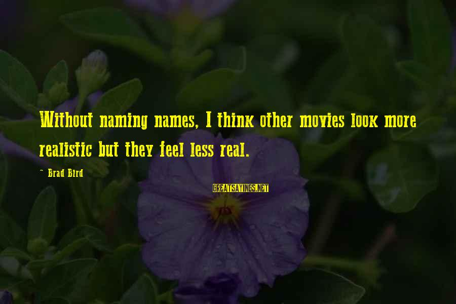 Think Less Feel More Sayings By Brad Bird: Without naming names, I think other movies look more realistic but they feel less real.