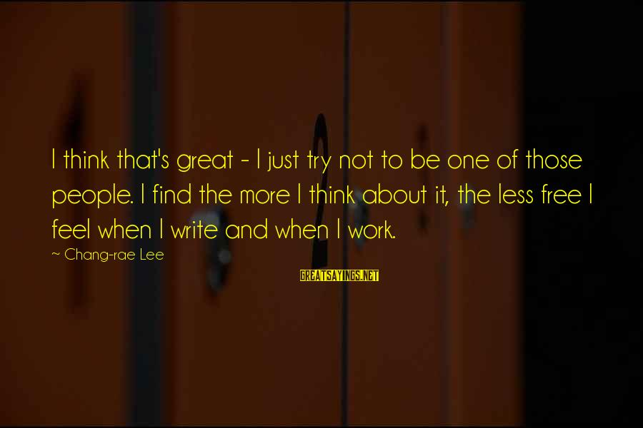 Think Less Feel More Sayings By Chang-rae Lee: I think that's great - I just try not to be one of those people.