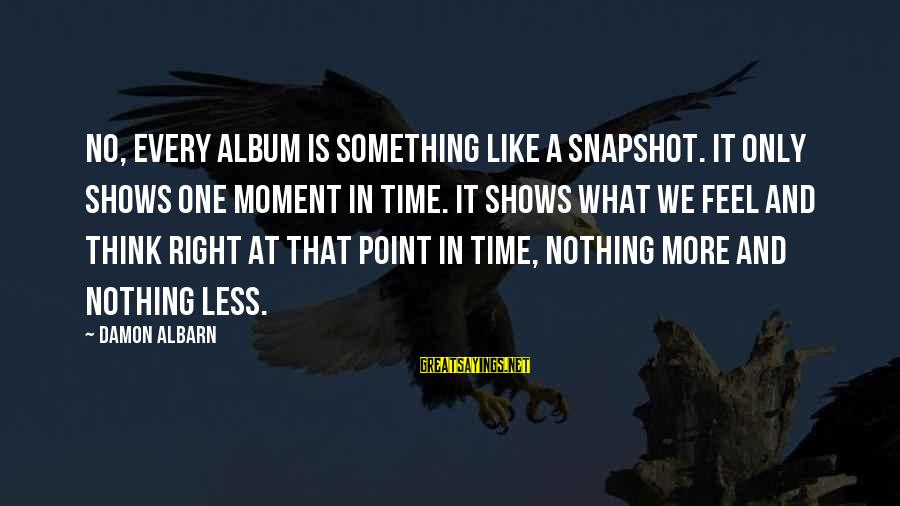 Think Less Feel More Sayings By Damon Albarn: No, every album is something like a snapshot. It only shows one moment in time.