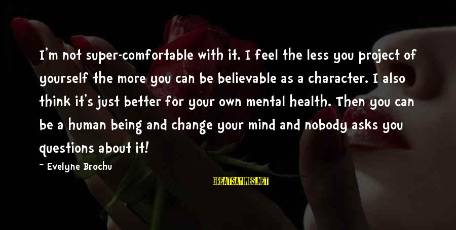 Think Less Feel More Sayings By Evelyne Brochu: I'm not super-comfortable with it. I feel the less you project of yourself the more