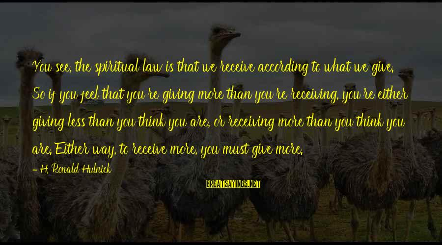 Think Less Feel More Sayings By H. Ronald Hulnick: You see, the spiritual law is that we receive according to what we give. So