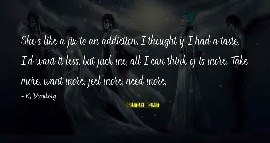 Think Less Feel More Sayings By K. Bromberg: She's like a fix to an addiction. I thought if I had a taste, I'd