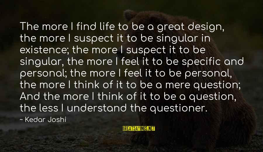 Think Less Feel More Sayings By Kedar Joshi: The more I find life to be a great design, the more I suspect it