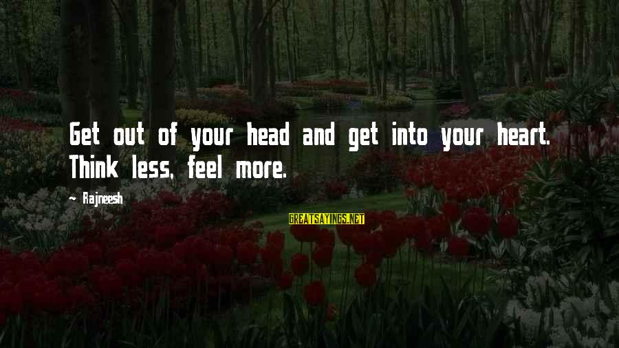 Think Less Feel More Sayings By Rajneesh: Get out of your head and get into your heart. Think less, feel more.