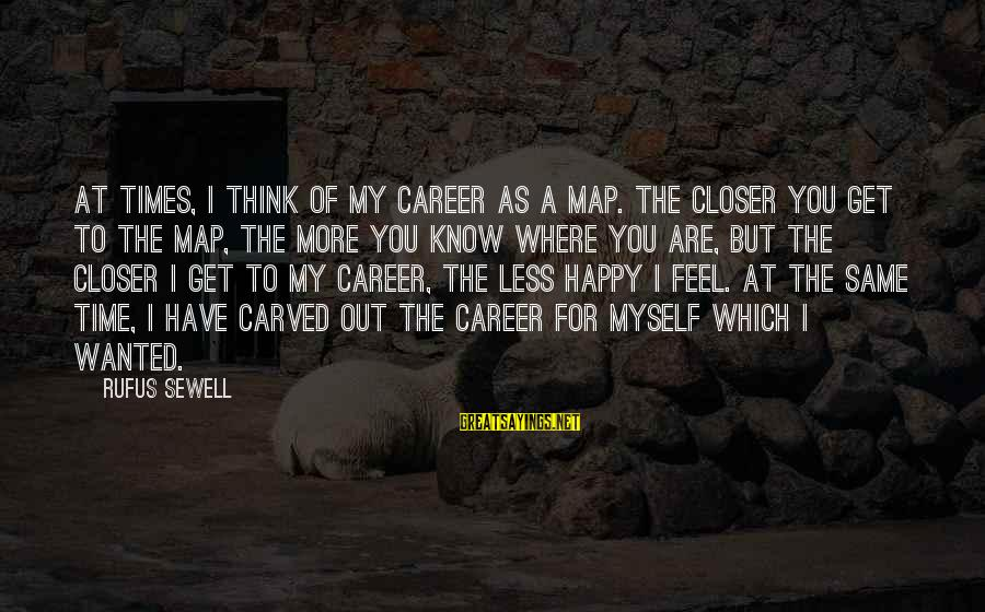 Think Less Feel More Sayings By Rufus Sewell: At times, I think of my career as a map. The closer you get to