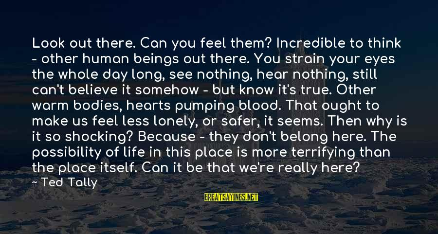 Think Less Feel More Sayings By Ted Tally: Look out there. Can you feel them? Incredible to think - other human beings out