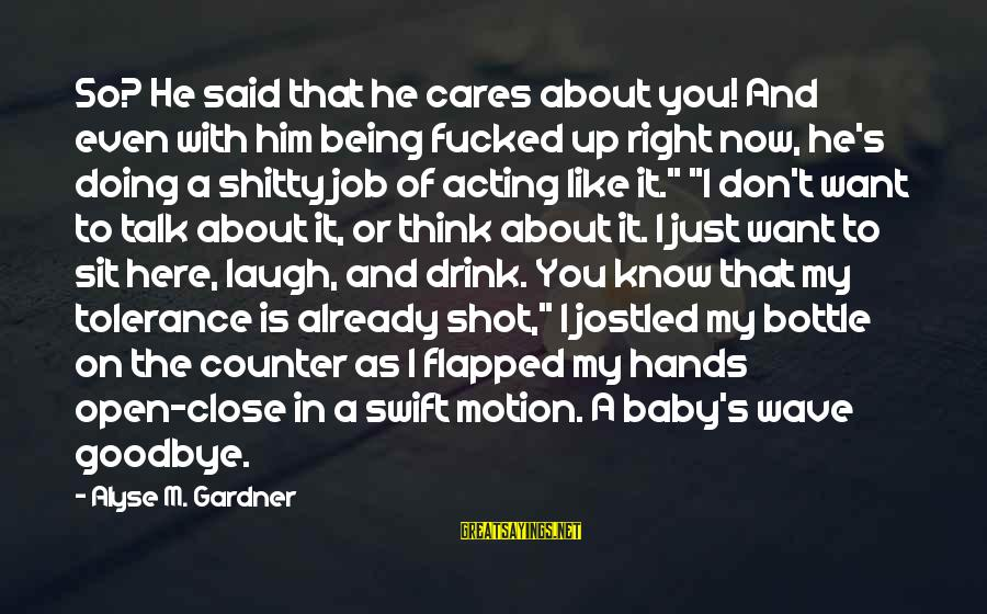 Think Of It Sayings By Alyse M. Gardner: So? He said that he cares about you! And even with him being fucked up