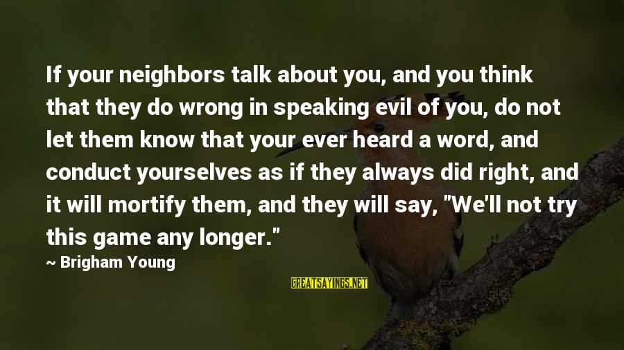 Think Of It Sayings By Brigham Young: If your neighbors talk about you, and you think that they do wrong in speaking