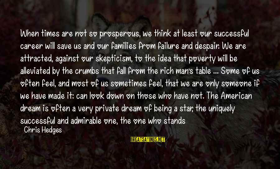 Think Of It Sayings By Chris Hedges: When times are not so prosperous, we think at least our successful career will save