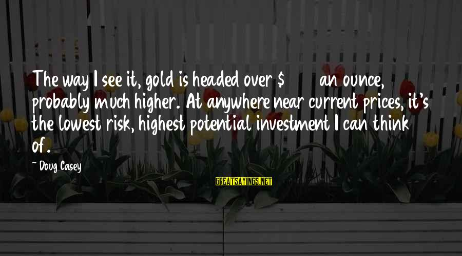 Think Of It Sayings By Doug Casey: The way I see it, gold is headed over $1000 an ounce, probably much higher.
