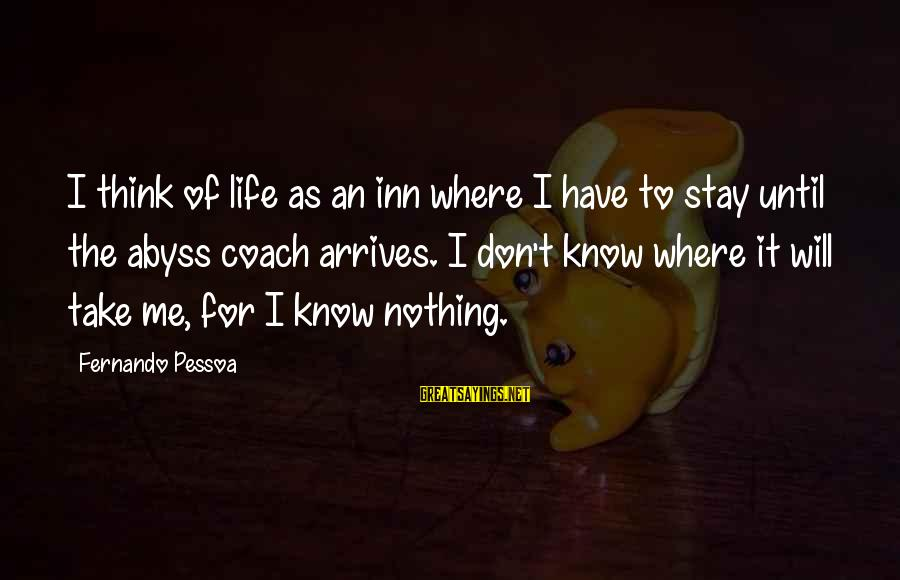 Think Of It Sayings By Fernando Pessoa: I think of life as an inn where I have to stay until the abyss