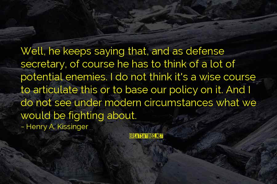Think Of It Sayings By Henry A. Kissinger: Well, he keeps saying that, and as defense secretary, of course he has to think