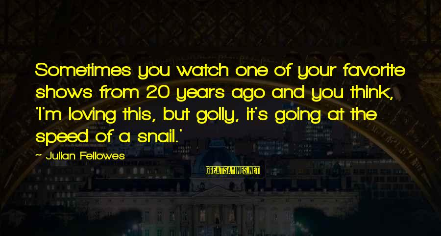 Think Of It Sayings By Julian Fellowes: Sometimes you watch one of your favorite shows from 20 years ago and you think,