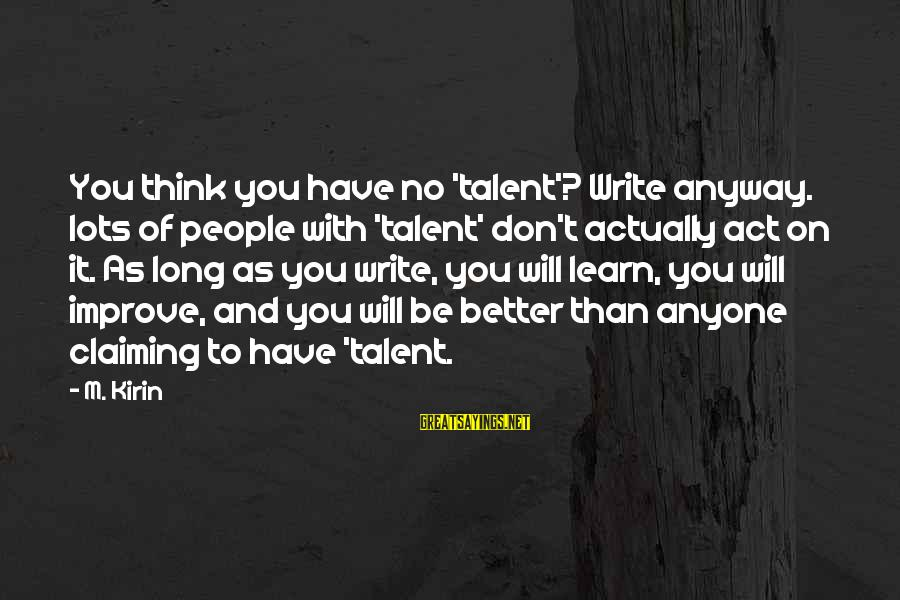 Think Of It Sayings By M. Kirin: You think you have no 'talent'? Write anyway. lots of people with 'talent' don't actually