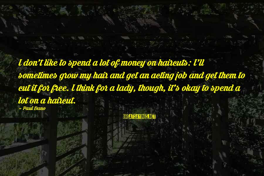 Think Of It Sayings By Paul Dano: I don't like to spend a lot of money on haircuts: I'll sometimes grow my
