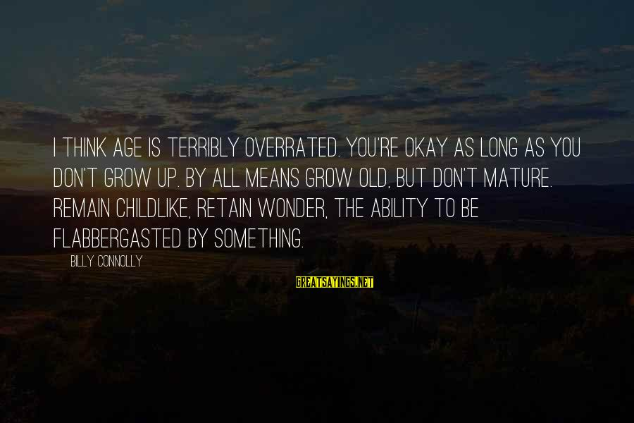 Thinking Is Overrated Sayings By Billy Connolly: I think age is terribly overrated. You're okay as long as you don't grow up.