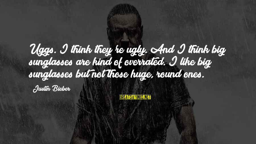 Thinking Is Overrated Sayings By Justin Bieber: Uggs. I think they're ugly. And I think big sunglasses are kind of overrated. I
