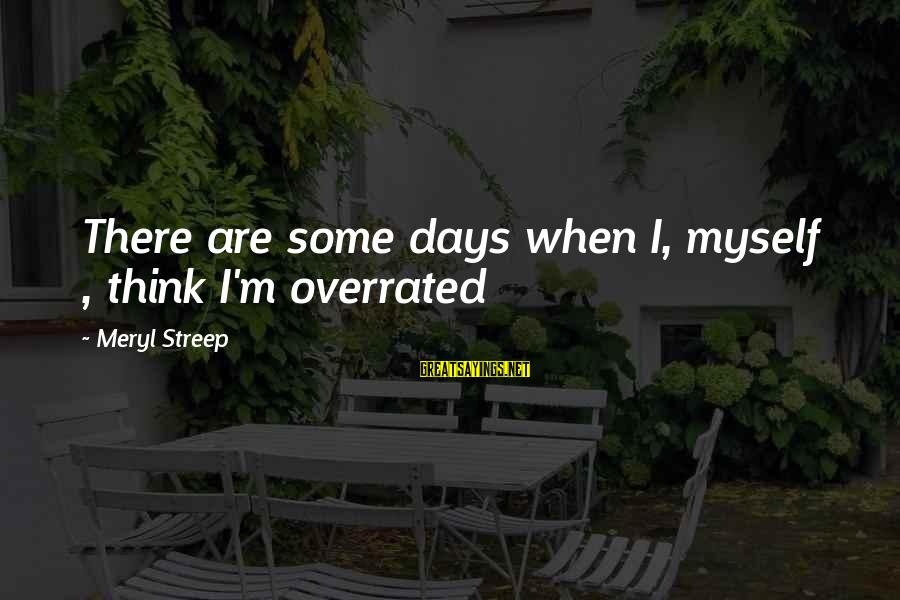 Thinking Is Overrated Sayings By Meryl Streep: There are some days when I, myself , think I'm overrated