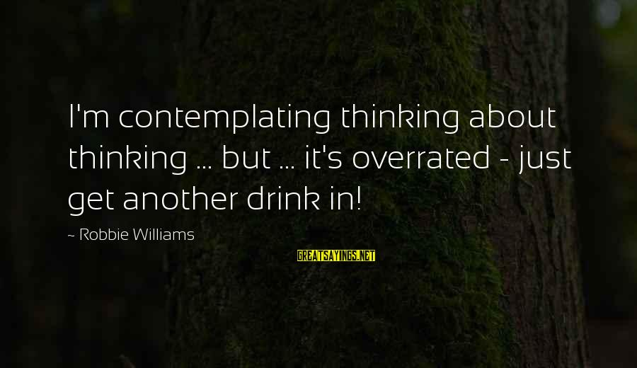 Thinking Is Overrated Sayings By Robbie Williams: I'm contemplating thinking about thinking ... but ... it's overrated - just get another drink