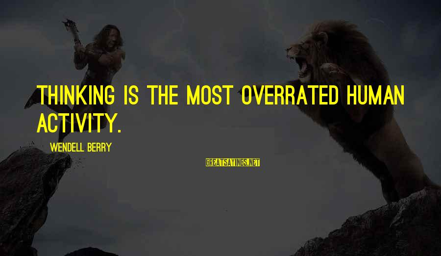 Thinking Is Overrated Sayings By Wendell Berry: Thinking is the most overrated human activity.