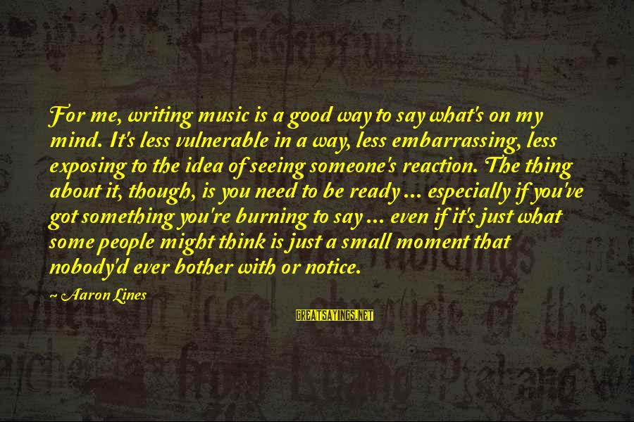 Thinking Less Of Someone Sayings By Aaron Lines: For me, writing music is a good way to say what's on my mind. It's