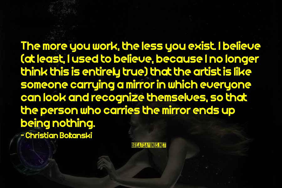 Thinking Less Of Someone Sayings By Christian Boltanski: The more you work, the less you exist. I believe (at least, I used to