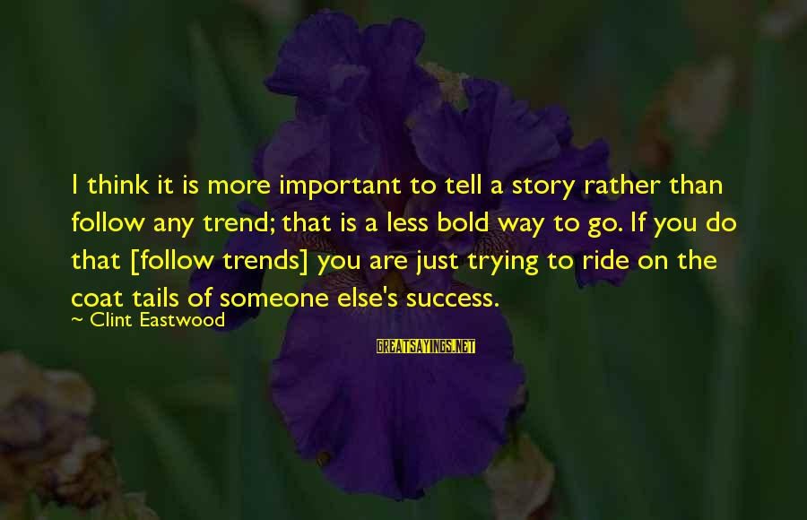 Thinking Less Of Someone Sayings By Clint Eastwood: I think it is more important to tell a story rather than follow any trend;