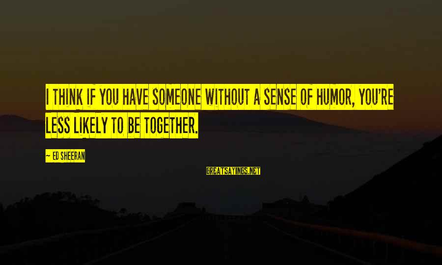 Thinking Less Of Someone Sayings By Ed Sheeran: I think if you have someone without a sense of humor, you're less likely to