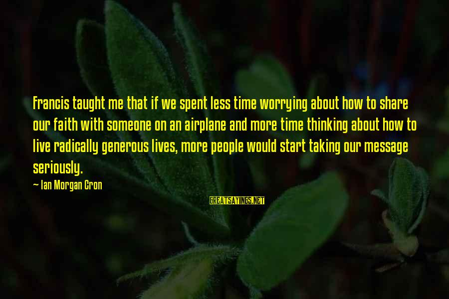 Thinking Less Of Someone Sayings By Ian Morgan Cron: Francis taught me that if we spent less time worrying about how to share our