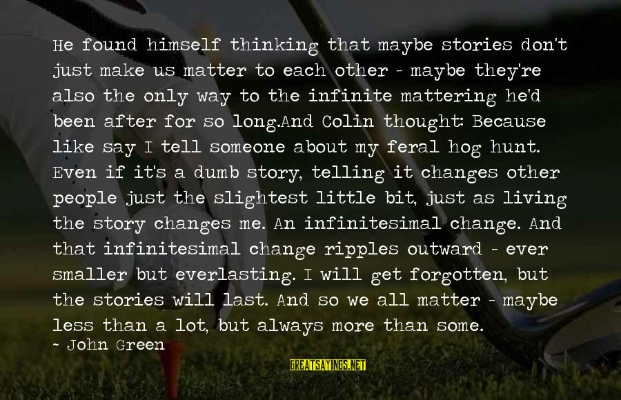 Thinking Less Of Someone Sayings By John Green: He found himself thinking that maybe stories don't just make us matter to each other