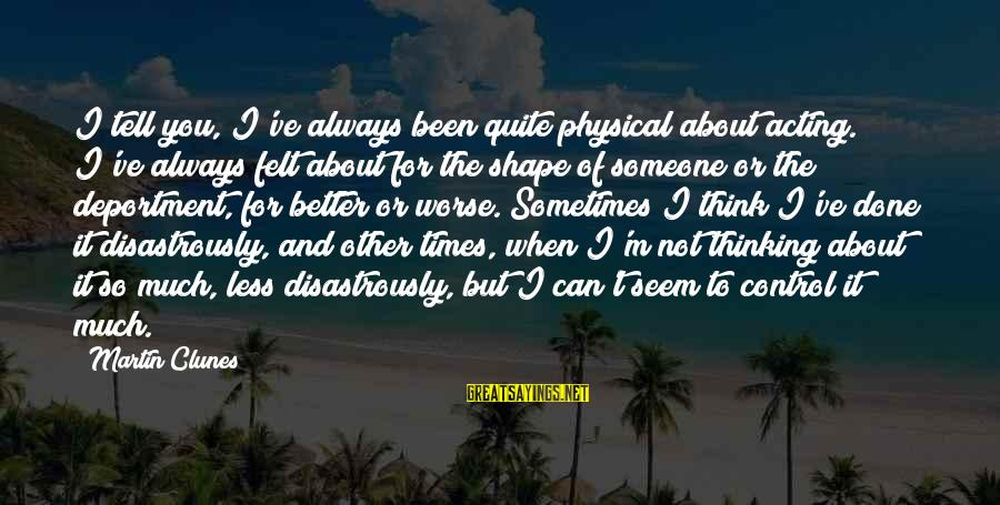 Thinking Less Of Someone Sayings By Martin Clunes: I tell you, I've always been quite physical about acting. I've always felt about for