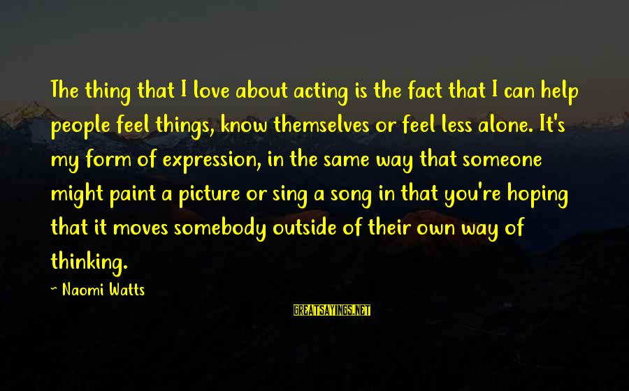 Thinking Less Of Someone Sayings By Naomi Watts: The thing that I love about acting is the fact that I can help people