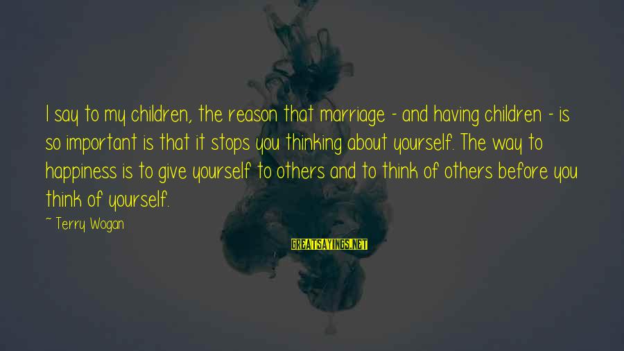 Thinking Of Others Before Yourself Sayings By Terry Wogan: I say to my children, the reason that marriage - and having children - is