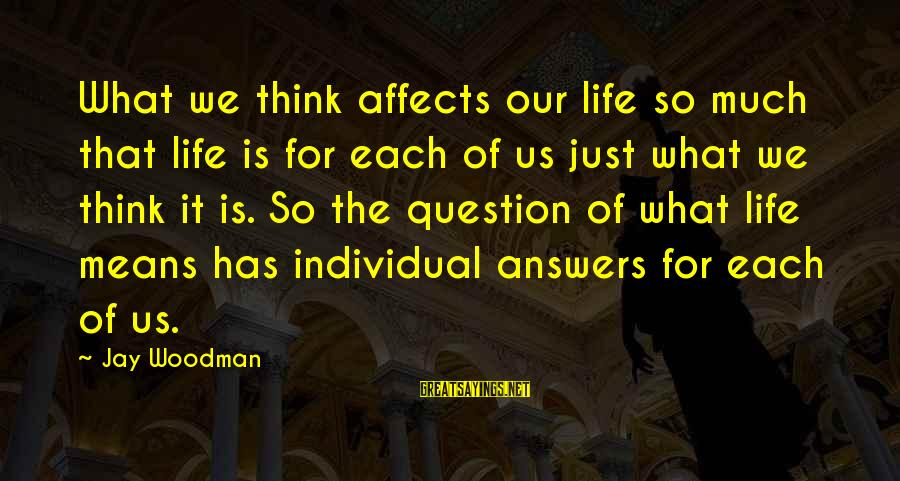Thinking Sayings And Sayings By Jay Woodman: What we think affects our life so much that life is for each of us