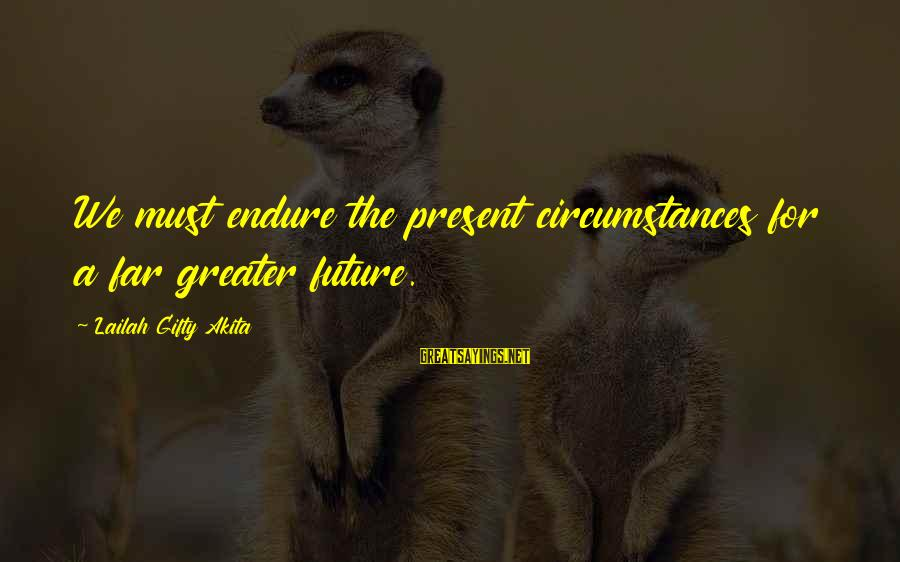 Thinking Sayings And Sayings By Lailah Gifty Akita: We must endure the present circumstances for a far greater future.