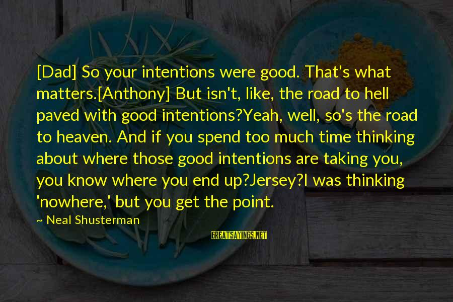 Thinking Sayings And Sayings By Neal Shusterman: [Dad] So your intentions were good. That's what matters.[Anthony] But isn't, like, the road to