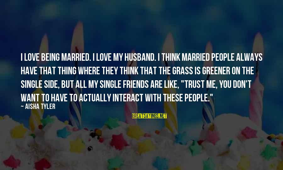 Thinking The Grass Is Greener Sayings By Aisha Tyler: I love being married. I love my husband. I think married people always have that