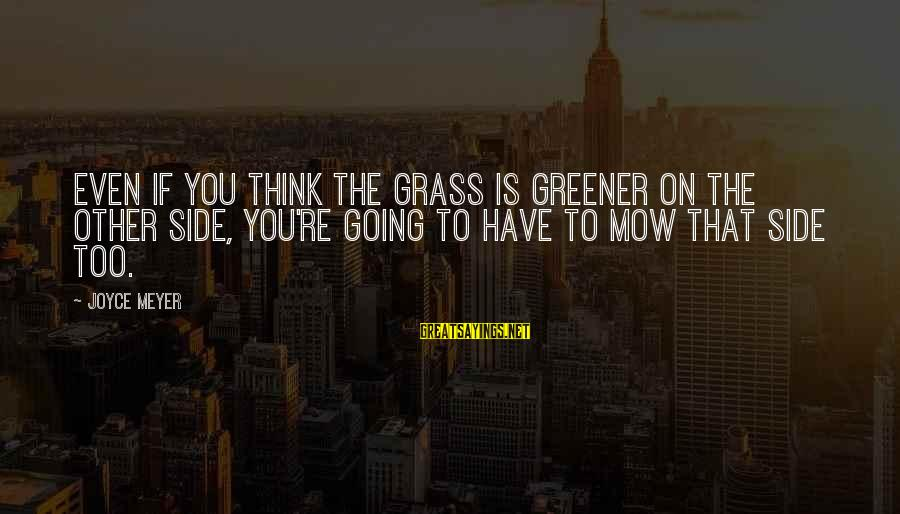 Thinking The Grass Is Greener Sayings By Joyce Meyer: Even if you think the grass is greener on the other side, you're going to