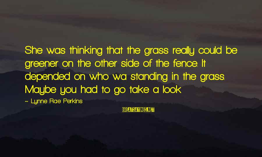 Thinking The Grass Is Greener Sayings By Lynne Rae Perkins: She was thinking that the grass really could be greener on the other side of