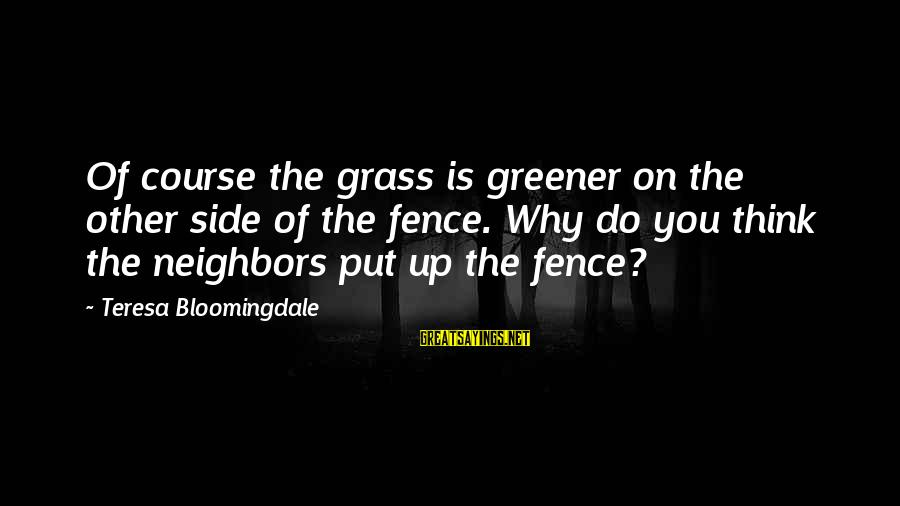 Thinking The Grass Is Greener Sayings By Teresa Bloomingdale: Of course the grass is greener on the other side of the fence. Why do