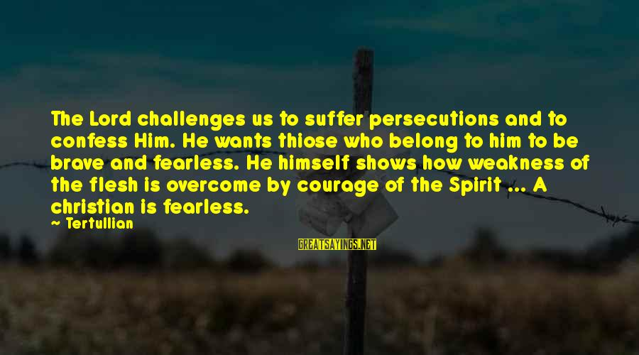 Thiose Sayings By Tertullian: The Lord challenges us to suffer persecutions and to confess Him. He wants thiose who