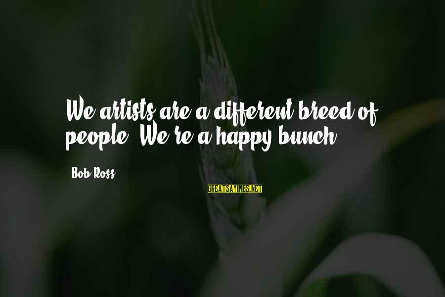 This Happy Breed Sayings By Bob Ross: We artists are a different breed of people. We're a happy bunch.