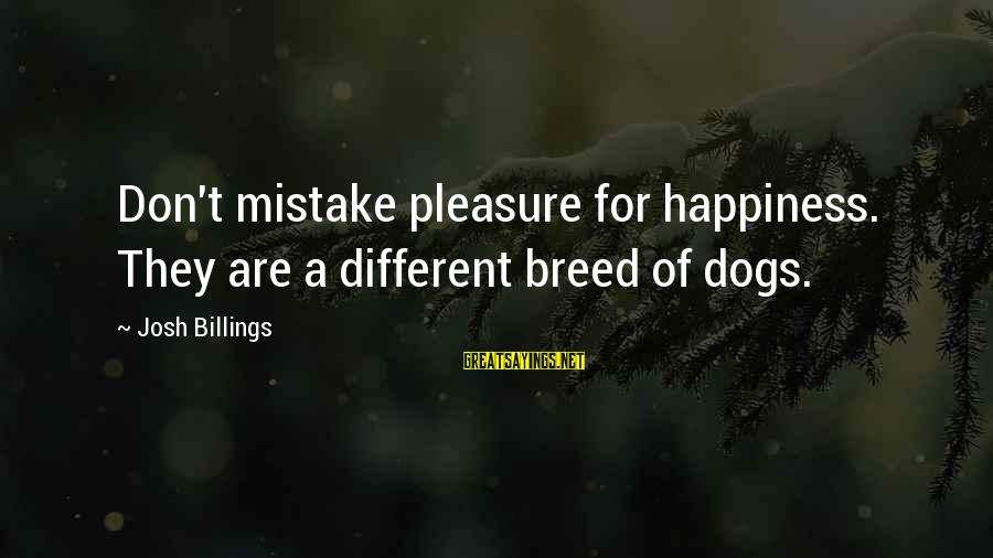 This Happy Breed Sayings By Josh Billings: Don't mistake pleasure for happiness. They are a different breed of dogs.