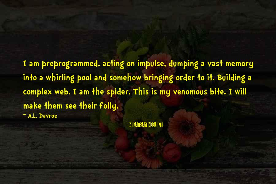 This Sayings By A.L. Davroe: I am preprogrammed, acting on impulse, dumping a vast memory into a whirling pool and
